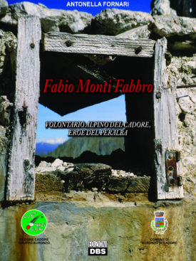 Fabio Monti Fabbro. Volontario Alpino del Cadore, eroe del Peralba.